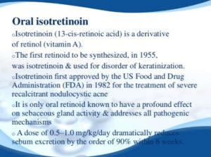 Isotretinoin: Isotretinoin is a retinoic, related to retinol, a Vitamin A. It was the first retnoic derivative manufactured solely for the treatment of severe cystic and scarring acne. Retinoic is the only compound to have a profound effect of reducing sebaceous gland activity.
